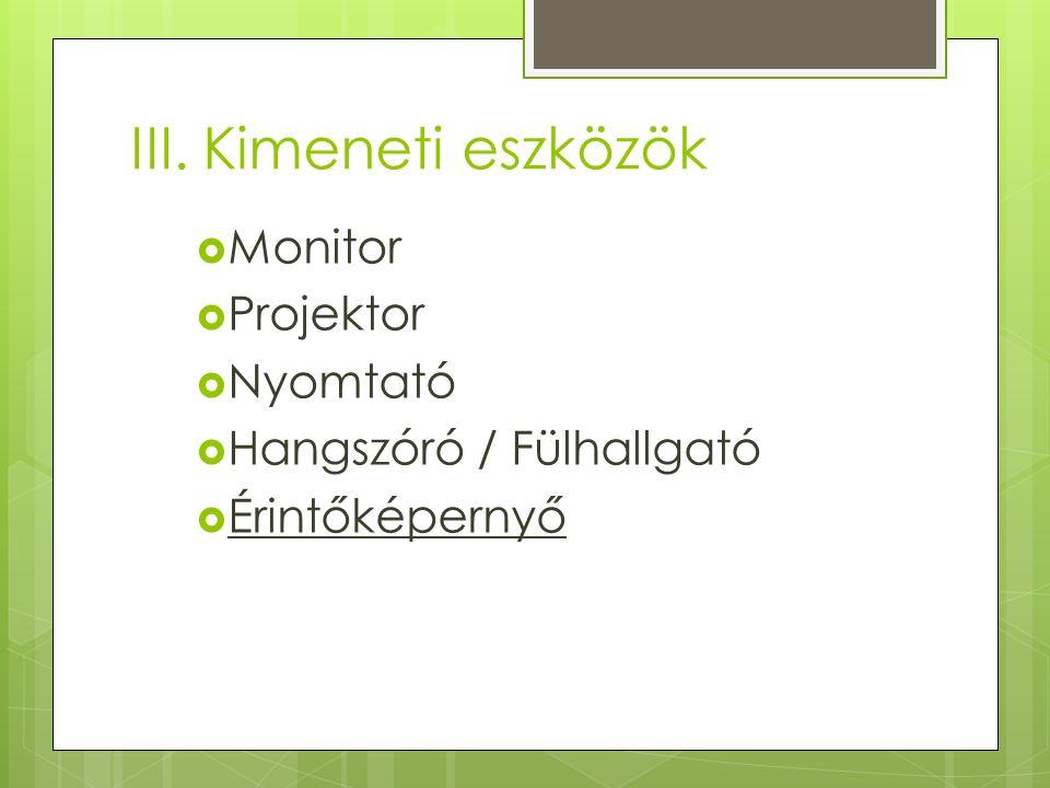 III. Kimeneti eszközök  Monitor  Projektor  Nyomtató  Hangszóró / Fülhallgató  Érintőképernyő