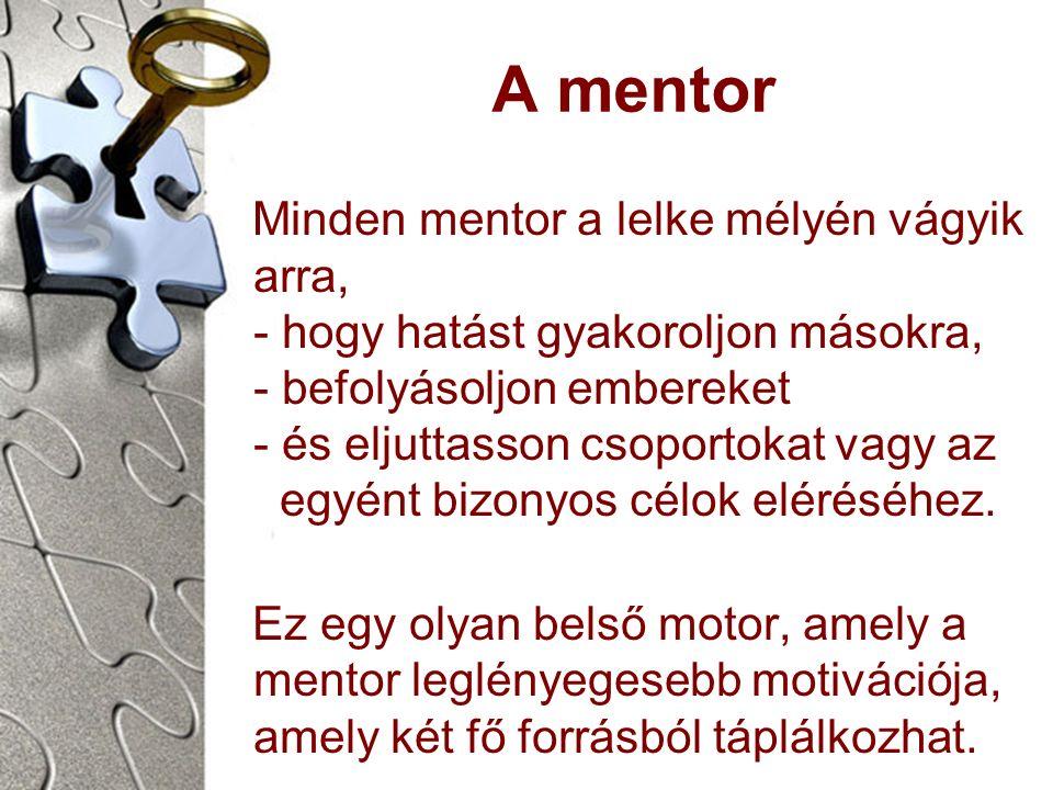 A mentor Minden mentor a lelke mélyén vágyik arra, - hogy hatást gyakoroljon másokra, - befolyásoljon embereket - és eljuttasson csoportokat vagy az egyént bizonyos célok eléréséhez.