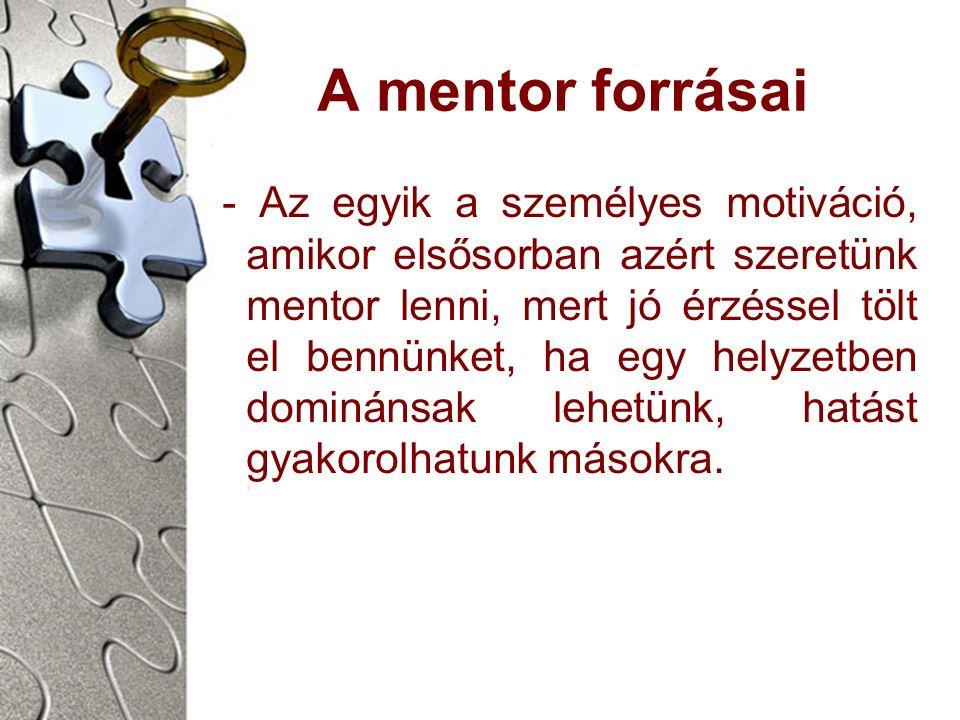 A mentor forrásai - Az egyik a személyes motiváció, amikor elsősorban azért szeretünk mentor lenni, mert jó érzéssel tölt el bennünket, ha egy helyzetben dominánsak lehetünk, hatást gyakorolhatunk másokra.