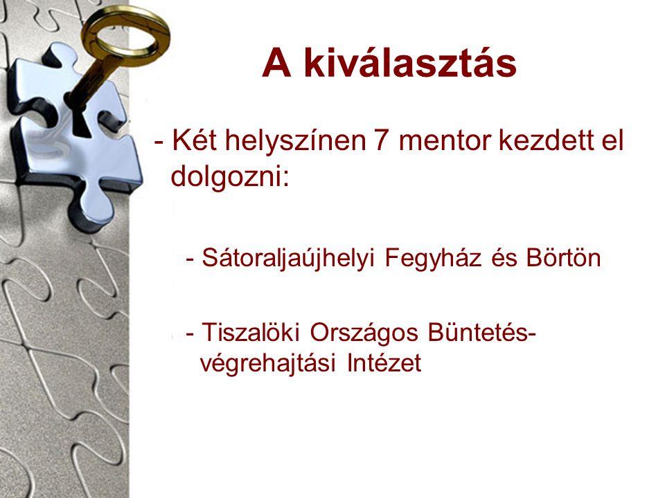 A kiválasztás - Két helyszínen 7 mentor kezdett el dolgozni: - Sátoraljaújhelyi Fegyház és Börtön - Tiszalöki Országos Büntetés- végrehajtási Intézet