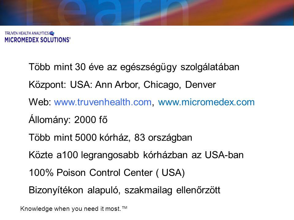 Knowledge when you need it most.™ Több mint 30 éve az egészségügy szolgálatában Központ: USA: Ann Arbor, Chicago, Denver Web: www.truvenhealth.com, www.micromedex.com Állomány: 2000 fő Több mint 5000 kórház, 83 országban Közte a100 legrangosabb kórházban az USA-ban 100% Poison Control Center ( USA) Bizonyítékon alapuló, szakmailag ellenőrzött