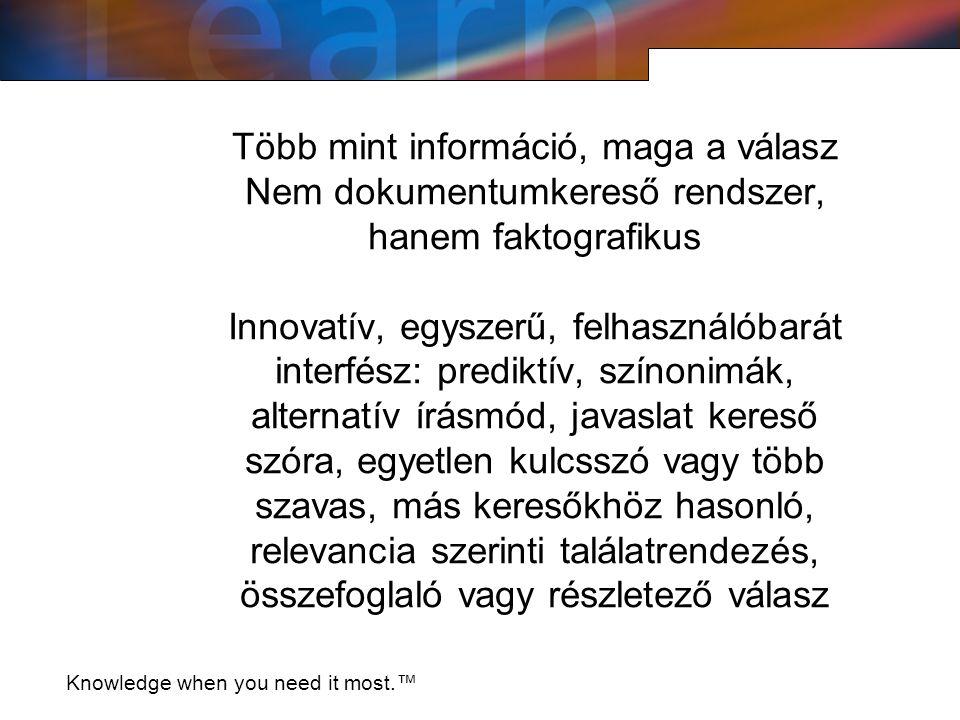 Több mint információ, maga a válasz Nem dokumentumkereső rendszer, hanem faktografikus Innovatív, egyszerű, felhasználóbarát interfész: prediktív, színonimák, alternatív írásmód, javaslat kereső szóra, egyetlen kulcsszó vagy több szavas, más keresőkhöz hasonló, relevancia szerinti találatrendezés, összefoglaló vagy részletező válasz Knowledge when you need it most.™