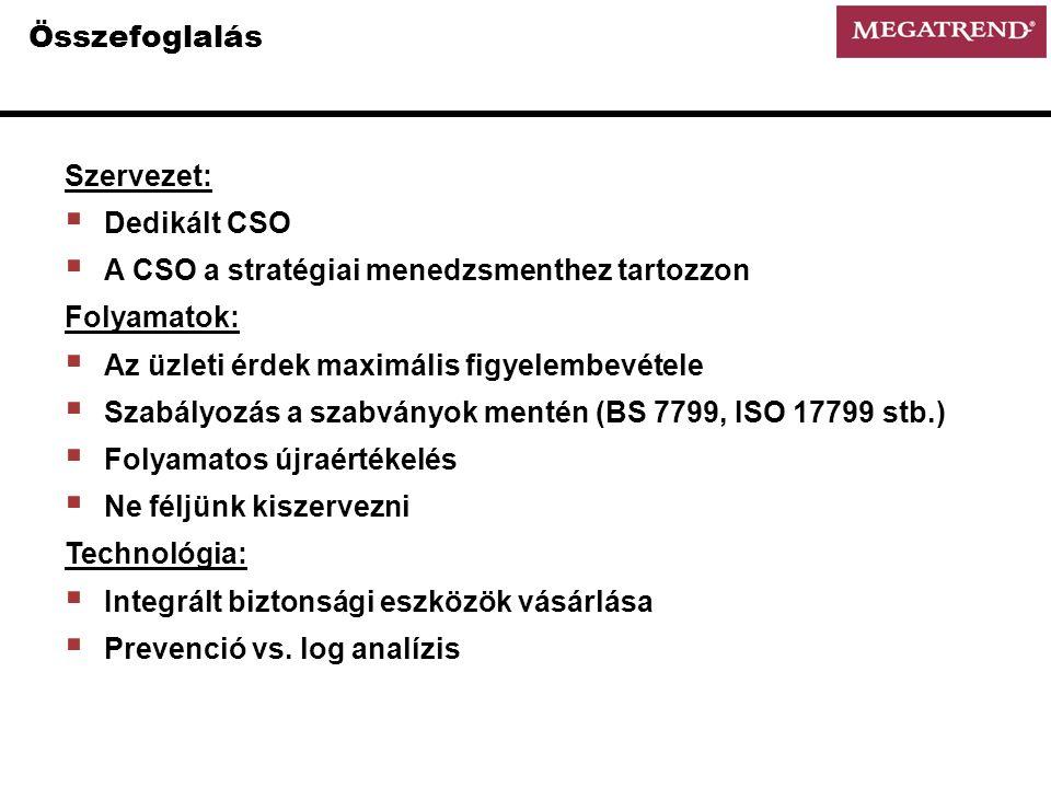 Összefoglalás Szervezet:  Dedikált CSO  A CSO a stratégiai menedzsmenthez tartozzon Folyamatok:  Az üzleti érdek maximális figyelembevétele  Szabályozás a szabványok mentén (BS 7799, ISO 17799 stb.)  Folyamatos újraértékelés  Ne féljünk kiszervezni Technológia:  Integrált biztonsági eszközök vásárlása  Prevenció vs.