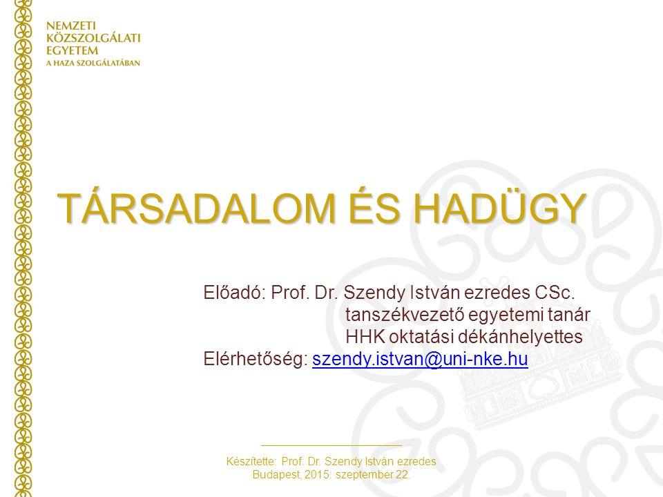 Készítette: Prof. Dr. Szendy István ezredes Budapest, 2015. szeptember 22. TÁRSADALOM ÉS HADÜGY Előadó: Prof. Dr. Szendy István ezredes CSc. tanszékve