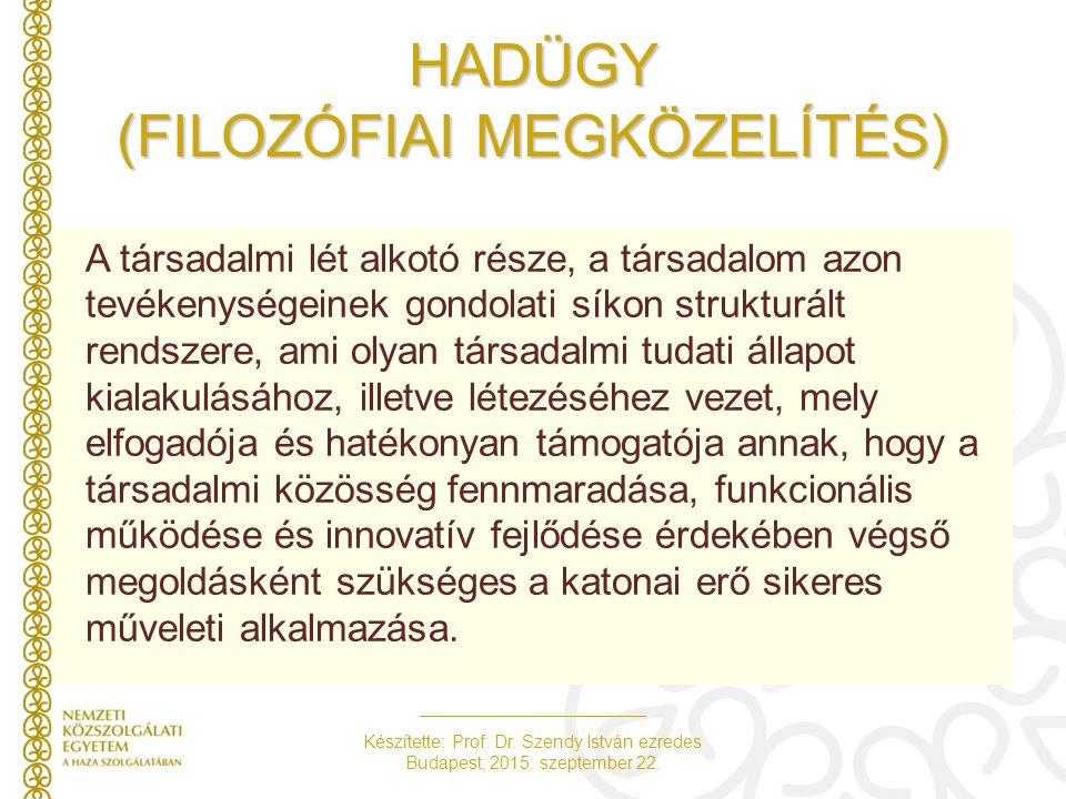 Készítette: Prof. Dr. Szendy István ezredes Budapest, 2015. szeptember 22. HADÜGY (FILOZÓFIAI MEGKÖZELÍTÉS) A társadalmi lét alkotó része, a társadalo