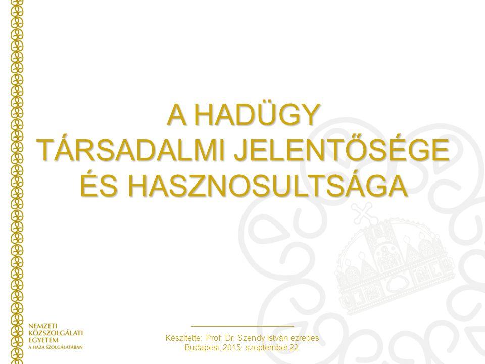 Készítette: Prof. Dr. Szendy István ezredes Budapest, 2015. szeptember 22. A HADÜGY TÁRSADALMI JELENTŐSÉGE ÉS HASZNOSULTSÁGA