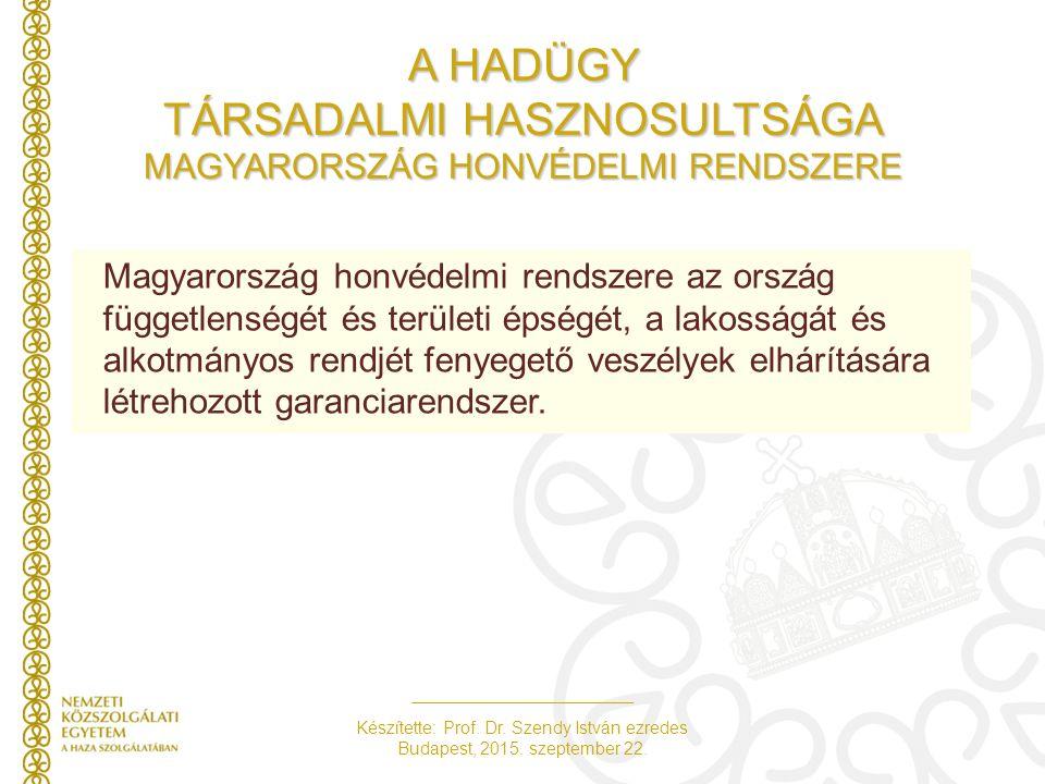 Készítette: Prof. Dr. Szendy István ezredes Budapest, 2015. szeptember 22. A HADÜGY TÁRSADALMI HASZNOSULTSÁGA MAGYARORSZÁG HONVÉDELMI RENDSZERE Magyar