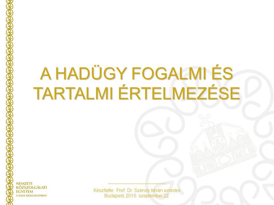 Készítette: Prof. Dr. Szendy István ezredes Budapest, 2015. szeptember 22. A HADÜGY FOGALMI ÉS TARTALMI ÉRTELMEZÉSE