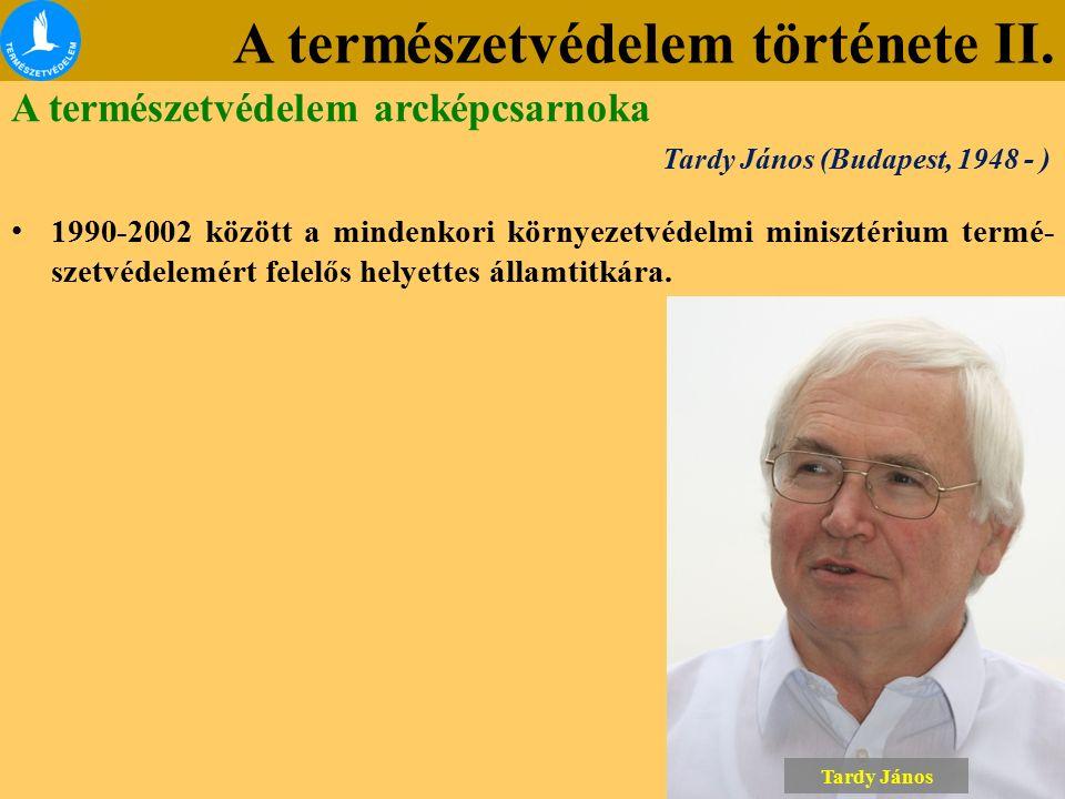 A természetvédelem története II. A természetvédelem arcképcsarnoka Tardy János (Budapest, 1948 - ) 1990-2002 között a mindenkori környezetvédelmi mini