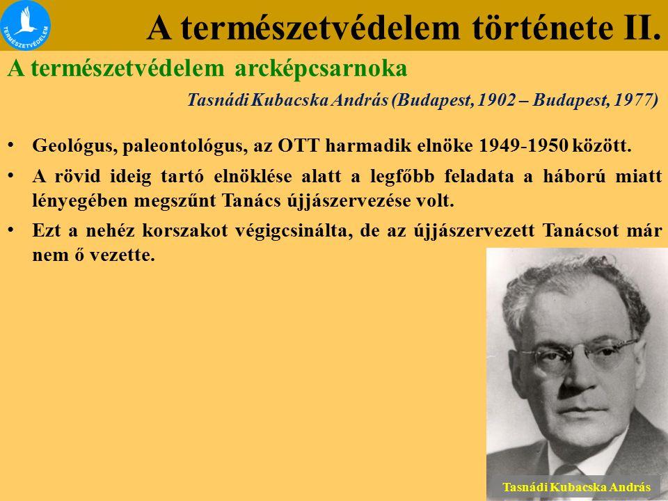A természetvédelem története II. Tasnádi Kubacska András (Budapest, 1902 – Budapest, 1977) Geológus, paleontológus, az OTT harmadik elnöke 1949-1950 k
