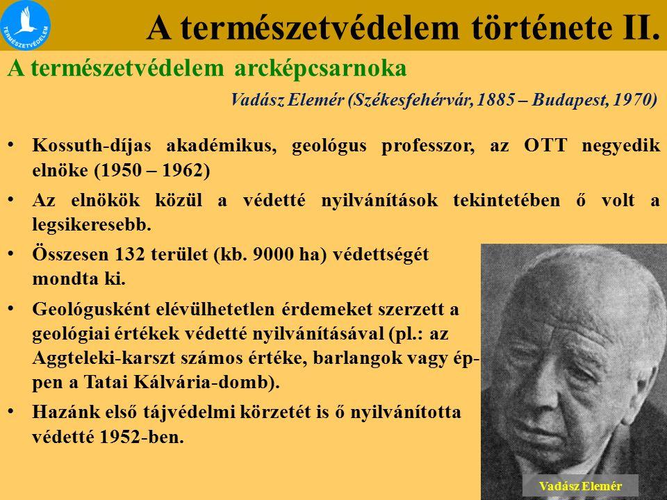 A természetvédelem története II. Vadász Elemér (Székesfehérvár, 1885 – Budapest, 1970) Kossuth-díjas akadémikus, geológus professzor, az OTT negyedik