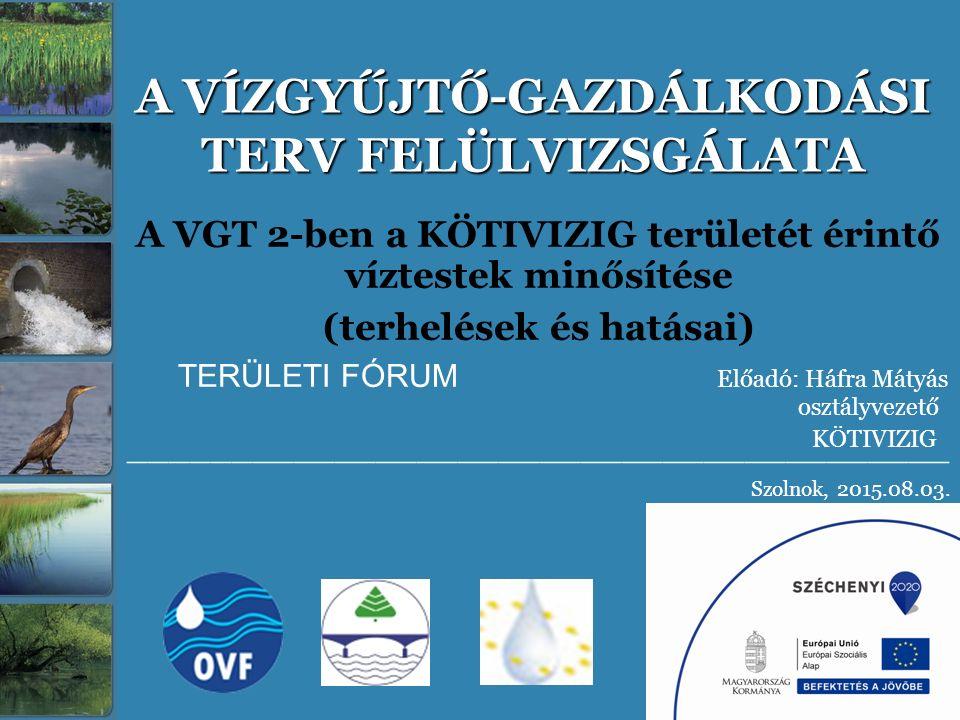 A VÍZGYŰJTŐ-GAZDÁLKODÁSI TERV FELÜLVIZSGÁLATA A VGT 2-ben a KÖTIVIZIG területét érintő víztestek minősítése (terhelések és hatásai) TERÜLETI FÓRUM Elő