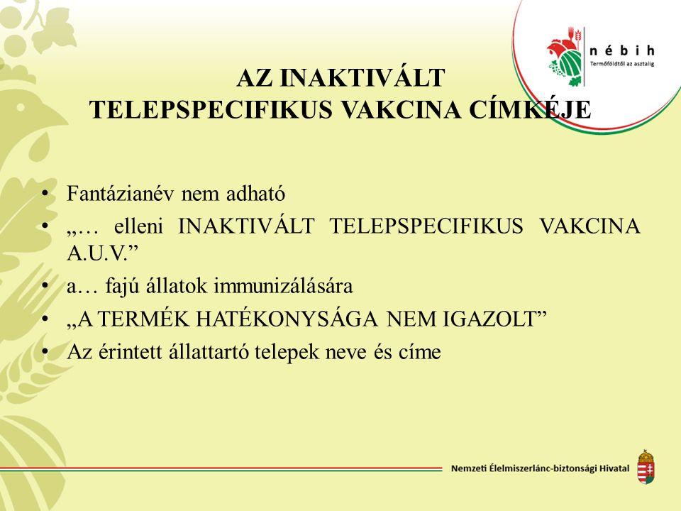 """AZ INAKTIVÁLT TELEPSPECIFIKUS VAKCINA CÍMKÉJE Fantázianév nem adható """"… elleni INAKTIVÁLT TELEPSPECIFIKUS VAKCINA A.U.V."""" a… fajú állatok immunizálásá"""