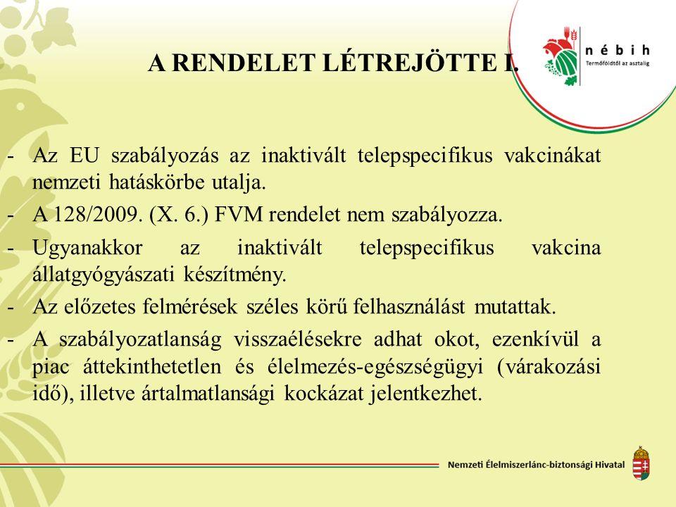 A RENDELET LÉTREJÖTTE I. -Az EU szabályozás az inaktivált telepspecifikus vakcinákat nemzeti hatáskörbe utalja. - A 128/2009. (X. 6.) FVM rendelet nem