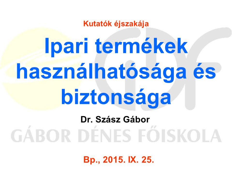 Ipari termékek használhatósága és biztonsága Dr. Szász Gábor Kutatók éjszakája Bp., 2015. IX. 25.