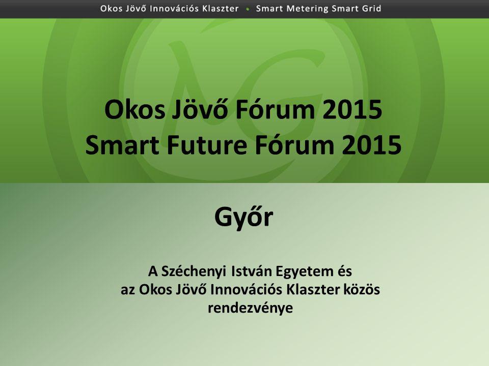 Okos Jövő Fórum 2015 Smart Future Fórum 2015 Győr A Széchenyi István Egyetem és az Okos Jövő Innovációs Klaszter közös rendezvénye