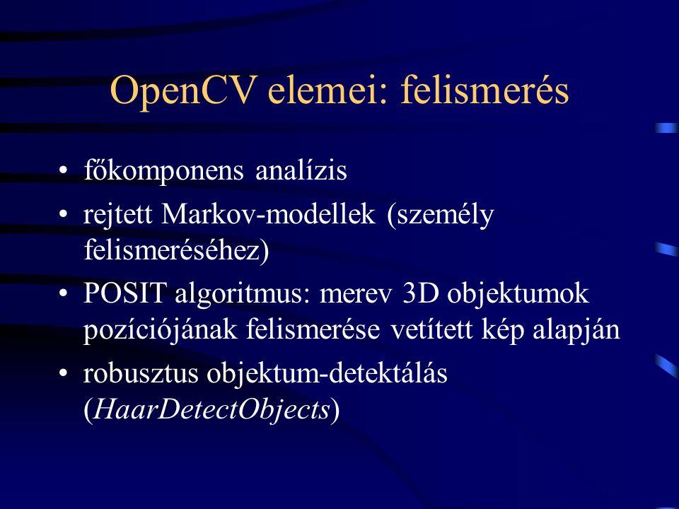 OpenCV elemei: felismerés főkomponens analízis rejtett Markov-modellek (személy felismeréséhez) POSIT algoritmus: merev 3D objektumok pozíciójának fel