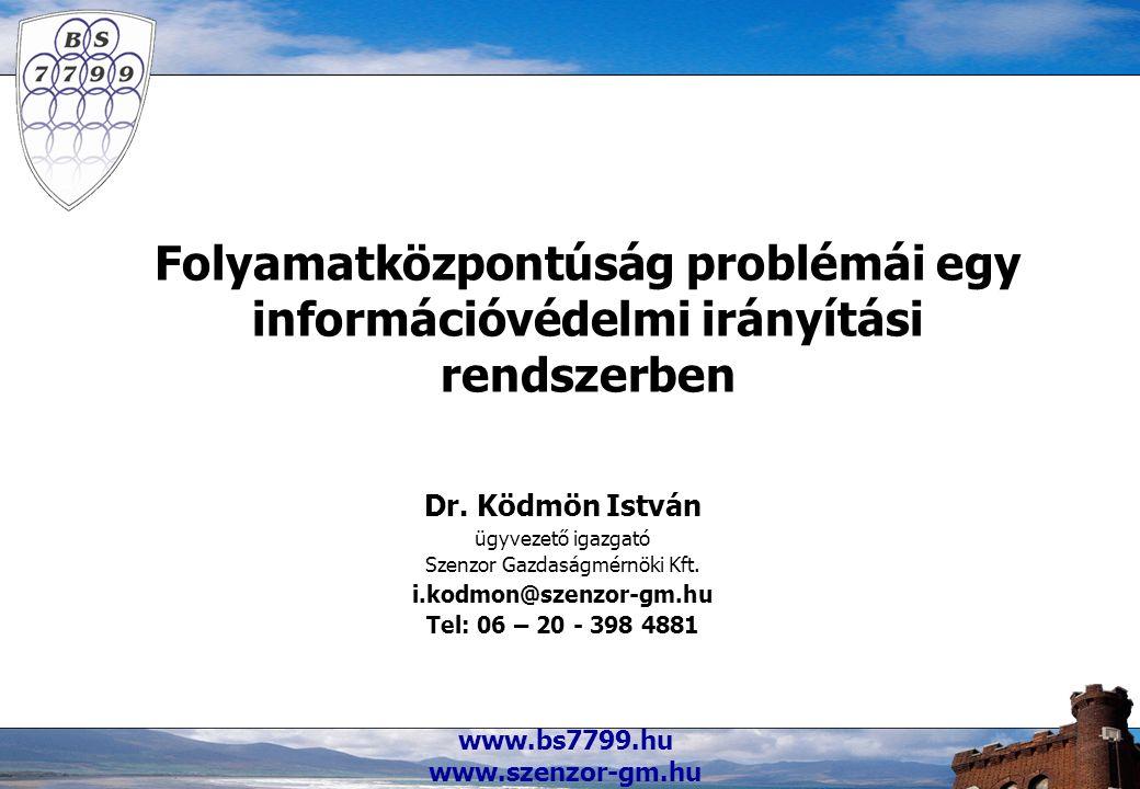 www.bs7799.hu www.szenzor-gm.hu Folyamatközpontúság problémái egy információvédelmi irányítási rendszerben Dr. Ködmön István ügyvezető igazgató Szenzo