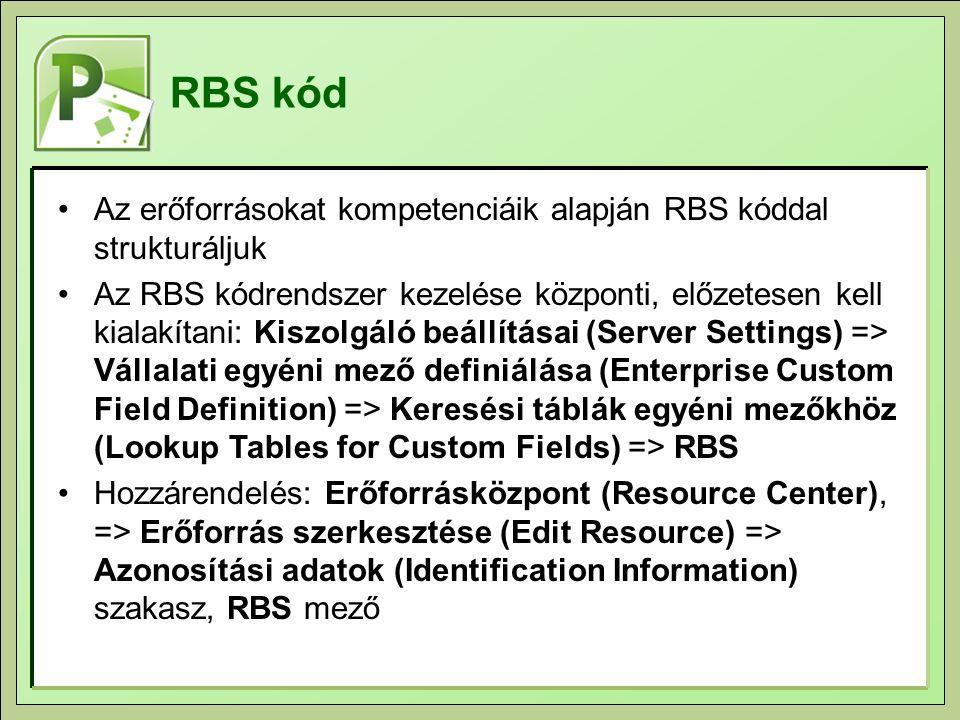 RBS kód Az erőforrásokat kompetenciáik alapján RBS kóddal strukturáljuk Az RBS kódrendszer kezelése központi, előzetesen kell kialakítani: Kiszolgáló beállításai (Server Settings) => Vállalati egyéni mező definiálása (Enterprise Custom Field Definition) => Keresési táblák egyéni mezőkhöz (Lookup Tables for Custom Fields) => RBS Hozzárendelés: Erőforrásközpont (Resource Center), => Erőforrás szerkesztése (Edit Resource) => Azonosítási adatok (Identification Information) szakasz, RBS mező