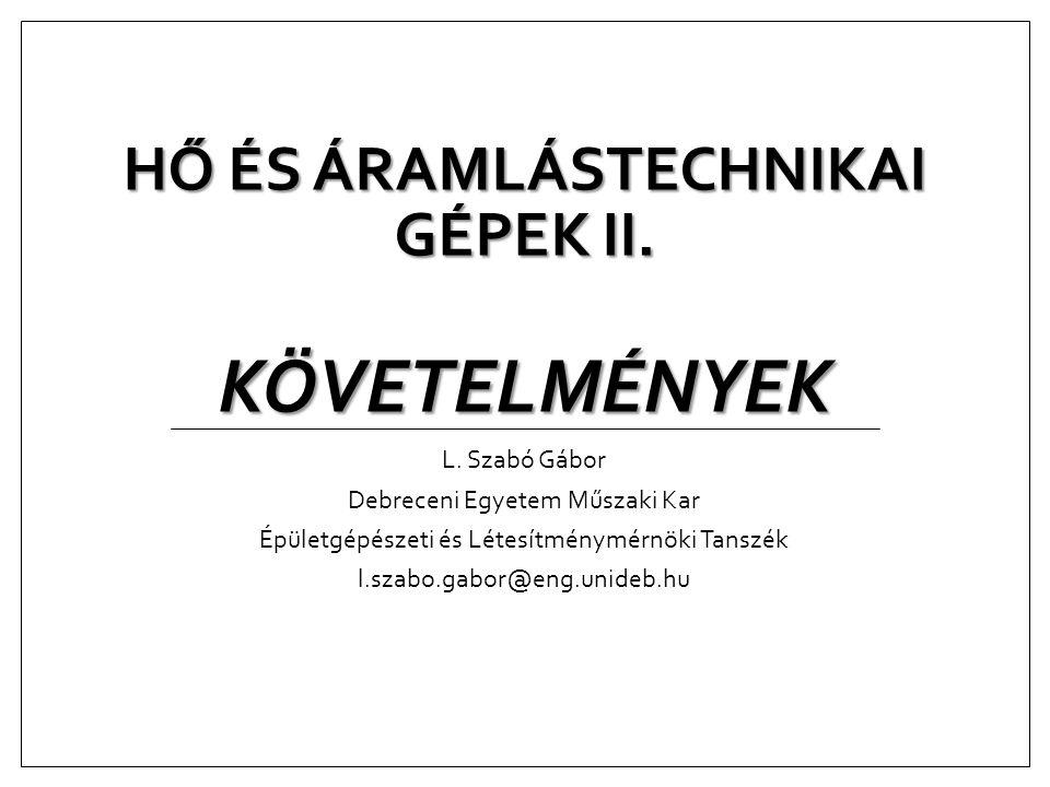HŐ ÉS ÁRAMLÁSTECHNIKAI GÉPEK II. KÖVETELMÉNYEK L. Szabó Gábor Debreceni Egyetem Műszaki Kar Épületgépészeti és Létesítménymérnöki Tanszék l.szabo.gabo