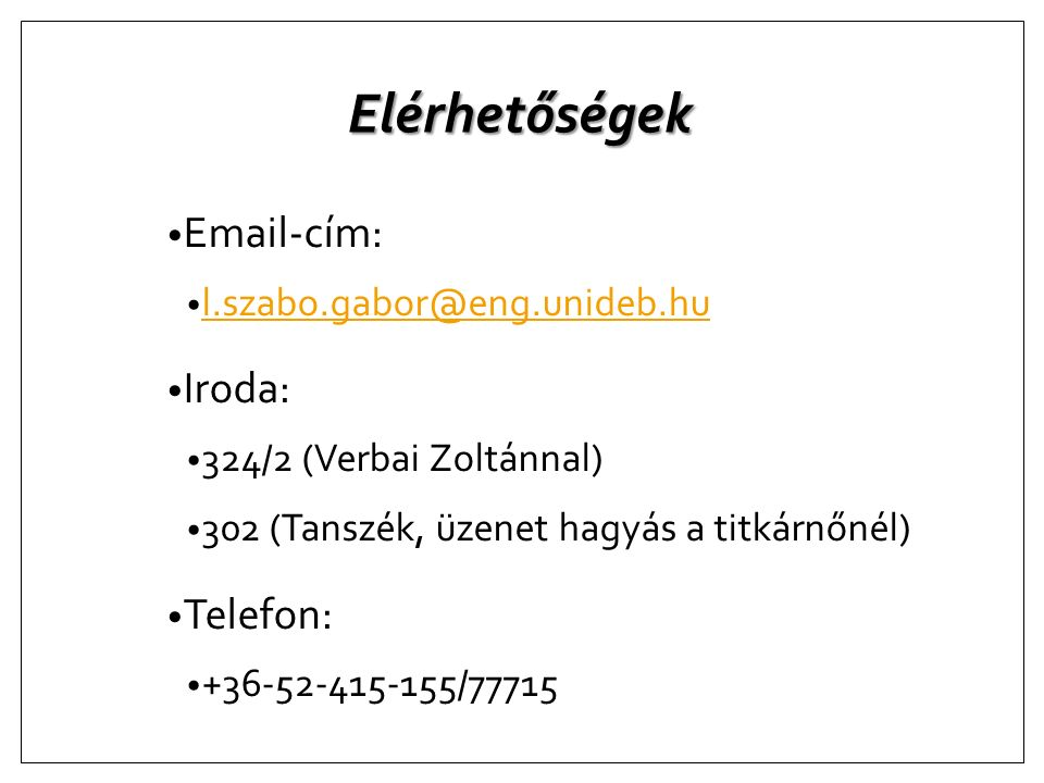 Elérhetőségek Email-cím: l.szabo.gabor@eng.unideb.hu Iroda: 324/2 (Verbai Zoltánnal) 302 (Tanszék, üzenet hagyás a titkárnőnél) Telefon: +36-52-415-15
