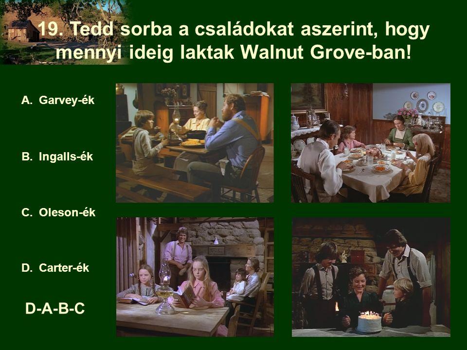 19. Tedd sorba a családokat aszerint, hogy mennyi ideig laktak Walnut Grove-ban! A.Garvey-ék B.Ingalls-ék C.Oleson-ék D.Carter-ék D-A-B-C
