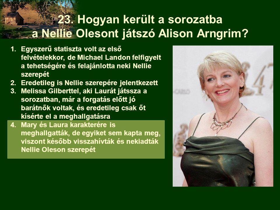 23. Hogyan került a sorozatba a Nellie Olesont játszó Alison Arngrim? 1.Egyszerű statiszta volt az első felvételekkor, de Michael Landon felfigyelt a