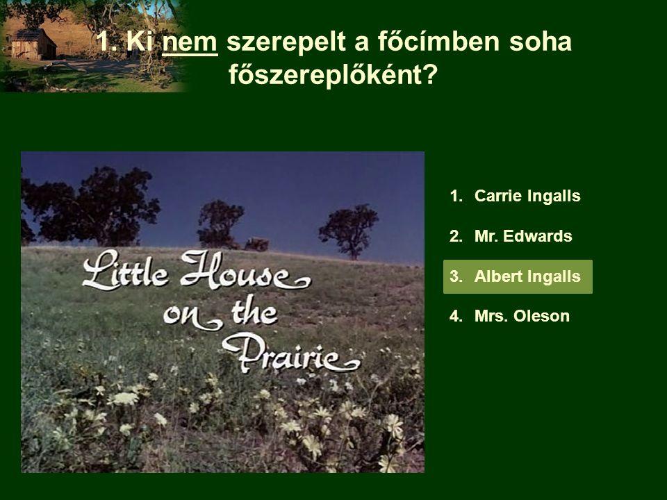 1. Ki nem szerepelt a főcímben soha főszereplőként? 1.Carrie Ingalls 2.Mr. Edwards 3.Albert Ingalls 4.Mrs. Oleson