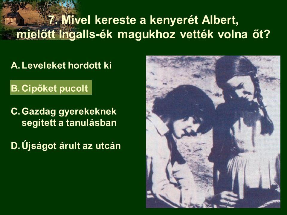7. Mivel kereste a kenyerét Albert, mielőtt Ingalls-ék magukhoz vették volna őt? A.Leveleket hordott ki B.Cipőket pucolt C.Gazdag gyerekeknek segített