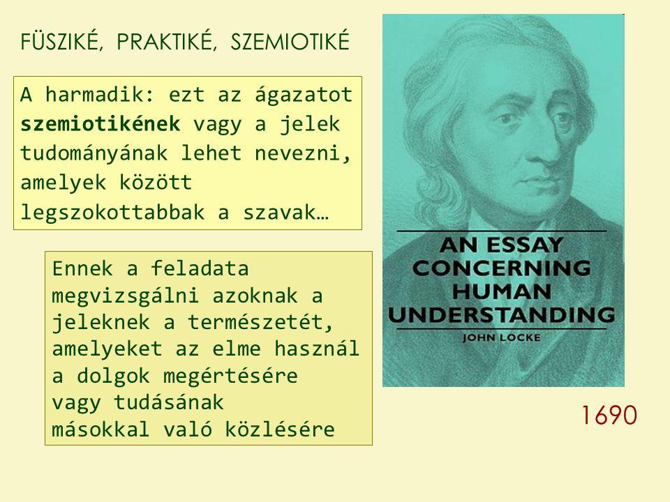 FÜSZIKÉ, PRAKTIKÉ, SZEMIOTIKÉ A harmadik: ezt az ágazatot szemiotikének vagy a jelek tudományának lehet nevezni, amelyek között legszokottabbak a szavak… Ennek a feladata megvizsgálni azoknak a jeleknek a természetét, amelyeket az elme használ a dolgok megértésére vagy tudásának másokkal való közlésére 1690