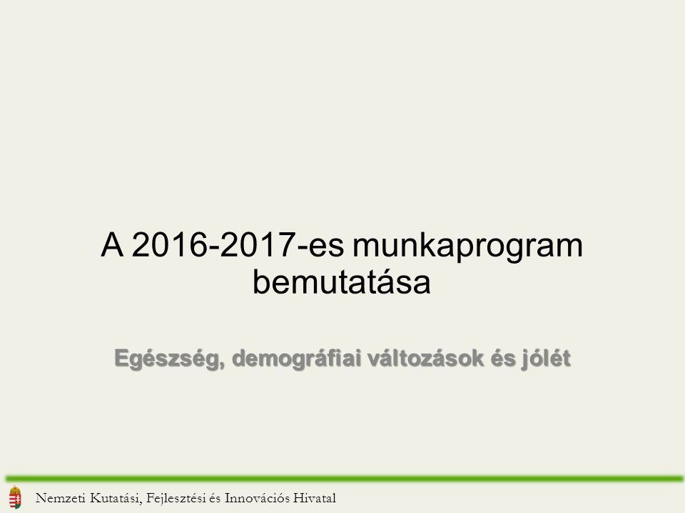 A 2016-2017-es munkaprogram bemutatása Egészség, demográfiai változások és jólét Nemzeti Kutatási, Fejlesztési és Innovációs Hivatal
