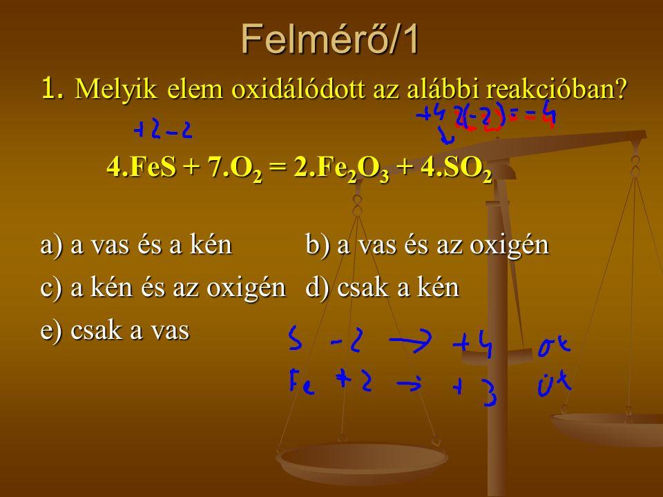 Felmérő/1 1. Melyik elem oxidálódott az alábbi reakcióban? 4.FeS + 7.O 2 = 2.Fe 2 O 3 + 4.SO 2 a) a vas és a kénb) a vas és az oxigén c) a kén és az o