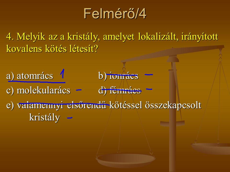 Felmérő/4 4. Melyik az a kristály, amelyet lokalizált, irányított kovalens kötés létesít? a) atomrácsb) ionrács c) molekularácsd) fémrács e) valamenny