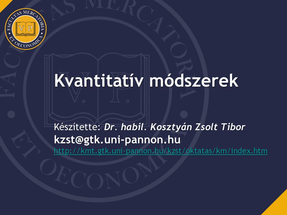 Kvantitatív módszerek Készítette: Dr. habil. Kosztyán Zsolt Tibor kzst@gtk.uni-pannon.hu http://kmt.gtk.uni-pannon.hu/kzst/oktatas/km/index.htm http:/