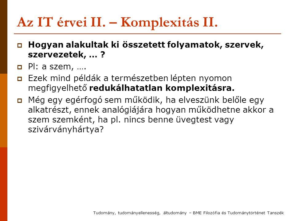 Az IT érvei II. – Komplexitás II.  Hogyan alakultak ki összetett folyamatok, szervek, szervezetek, … ?  Pl: a szem, ….  Ezek mind példák a természe