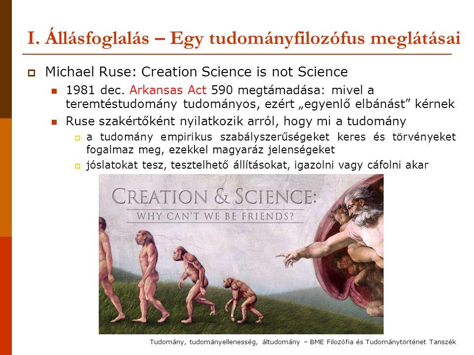 I. Állásfoglalás – Egy tudományfilozófus meglátásai  Michael Ruse: Creation Science is not Science 1981 dec. Arkansas Act 590 megtámadása: mivel a te