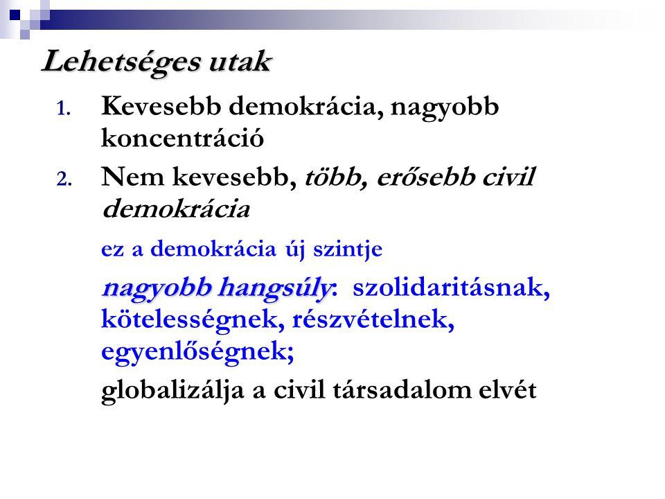 Lehetséges utak 1. Kevesebb demokrácia, nagyobb koncentráció 2. Nem kevesebb, több, erősebb civil demokrácia ez a demokrácia új szintje nagyobb hangsú