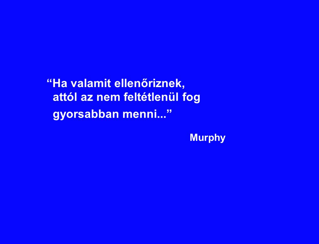 """""""Ha valamit ellenőriznek, attól az nem feltétlenül fog gyorsabban menni..."""" Murphy"""