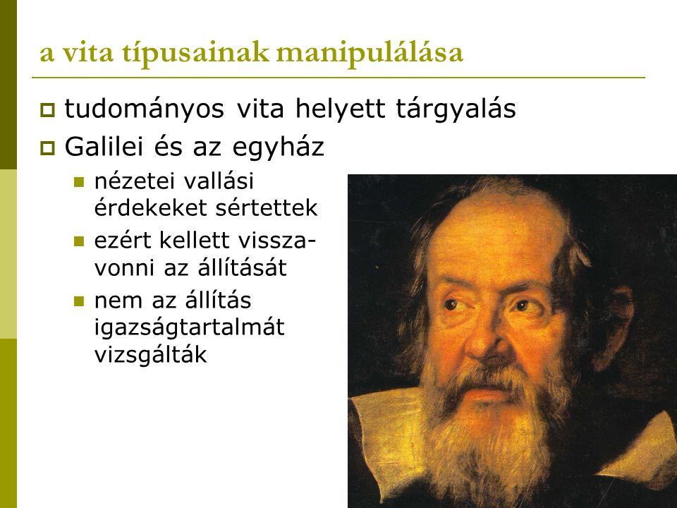 a vita típusainak manipulálása  tudományos vita helyett tárgyalás  Galilei és az egyház nézetei vallási érdekeket sértettek ezért kellett vissza- vo