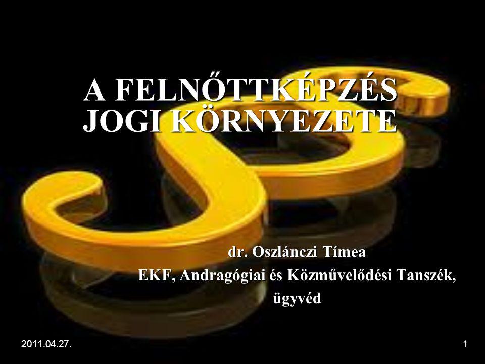 2011.04.27.1 A FELNŐTTKÉPZÉS JOGI KÖRNYEZETE dr. Oszlánczi Tímea EKF, Andragógiai és Közművelődési Tanszék, ügyvéd