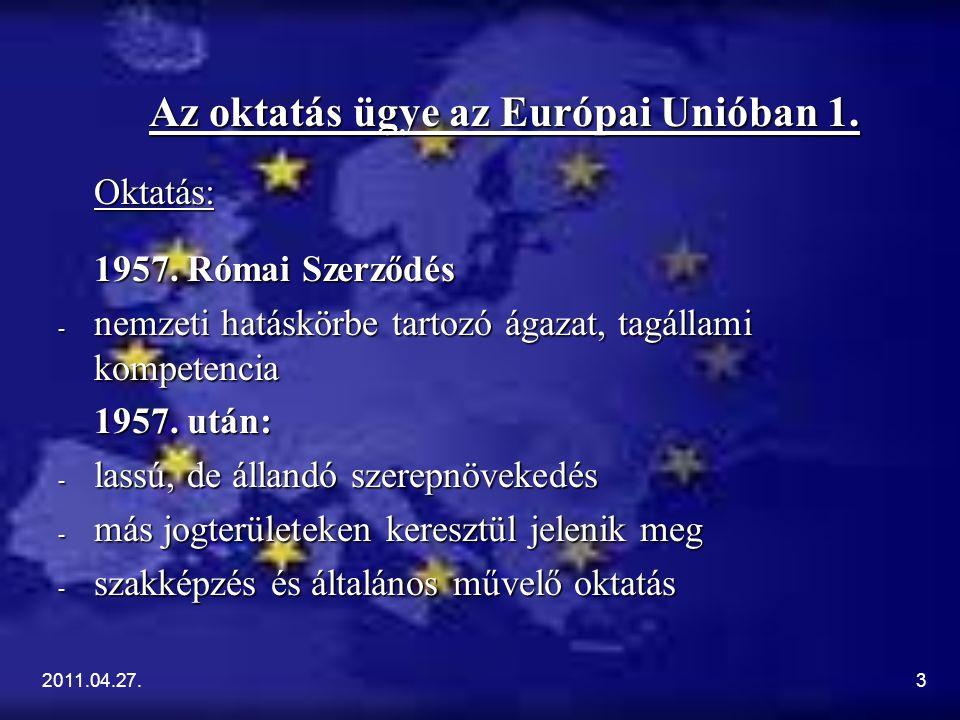2011.04.27.3 Az oktatás ügye az Európai Unióban 1. Oktatás: 1957. Római Szerződés - nemzeti hatáskörbe tartozó ágazat, tagállami kompetencia 1957. utá
