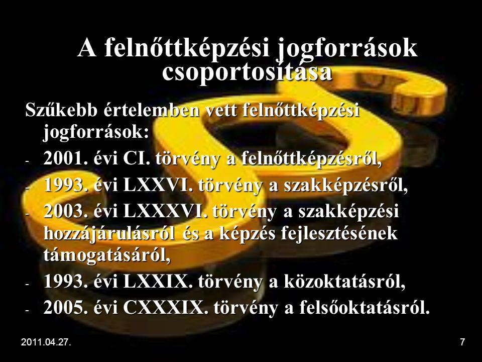 2011.04.27.7 A felnőttképzési jogforrások csoportosítása Szűkebb értelemben vett felnőttképzési jogforrások: - 2001. évi CI. törvény a felnőttképzésrő