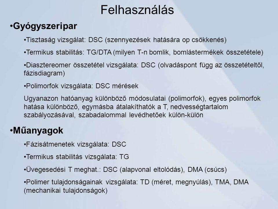 Felhasználás Gyógyszeripar Tisztaság vizsgálat: DSC (szennyezések hatására op csökkenés) Termikus stabilitás: TG/DTA (milyen T-n bomlik, bomlástermékek összetétele) Diasztereomer összetétel vizsgálata: DSC (olvadáspont függ az összetételtől, fázisdiagram) Polimorfok vizsgálata: DSC mérések Ugyanazon hatóanyag különböző módosulatai (polimorfok), egyes polimorfok hatása különböző, egymásba átalakíthatók a T, nedvességtartalom szabályozásával, szabadalommal levédhetőek külön-külön Műanyagok Fázisátmenetek vizsgálata: DSC Termikus stabilitás vizsgálata: TG Üvegesedési T meghat.: DSC (alapvonal eltolódás), DMA (csúcs) Polimer tulajdonságainak vizsgálata: TD (méret, megnyúlás), TMA, DMA (mechanikai tulajdonságok)
