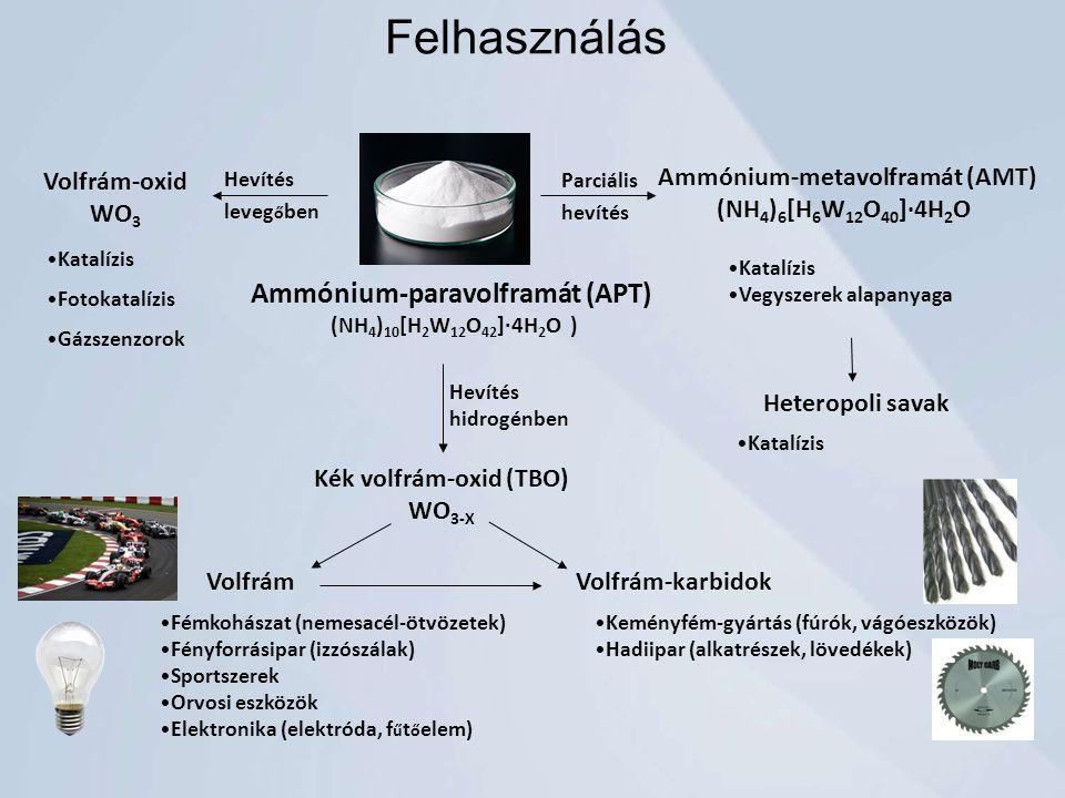 Ammónium-paravolframát (APT) (NH 4 ) 10 [H 2 W 12 O 42 ]∙4H 2 O ) Volfrám-oxid WO 3 Katalízis Fotokatalízis Gázszenzorok Kék volfrám-oxid (TBO) WO 3-X Hevítés leveg ő ben Parciális hevítés Ammónium-metavolframát (AMT) (NH 4 ) 6 [H 6 W 12 O 40 ]∙4H 2 O Katalízis Vegyszerek alapanyaga Heteropoli savak Katalízis Hevítés hidrogénben VolfrámVolfrám-karbidok Fémkohászat (nemesacél-ötvözetek) Fényforrásipar (izzószálak) Sportszerek Orvosi eszközök Elektronika (elektróda, f ű t ő elem) Keményfém-gyártás (fúrók, vágóeszközök) Hadiipar (alkatrészek, lövedékek) Felhasználás