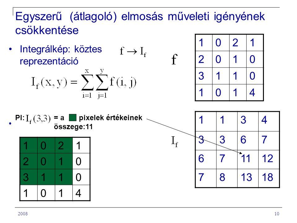 200810 = a pixelek értékeinek összege:11 Egyszerű (átlagoló) elmosás műveleti igényének csökkentése Integrálkép: köztes reprezentáció 1021 2010 3110 1014 1134 3367 671112 781318 1021 2010 3110 1014 Pl: