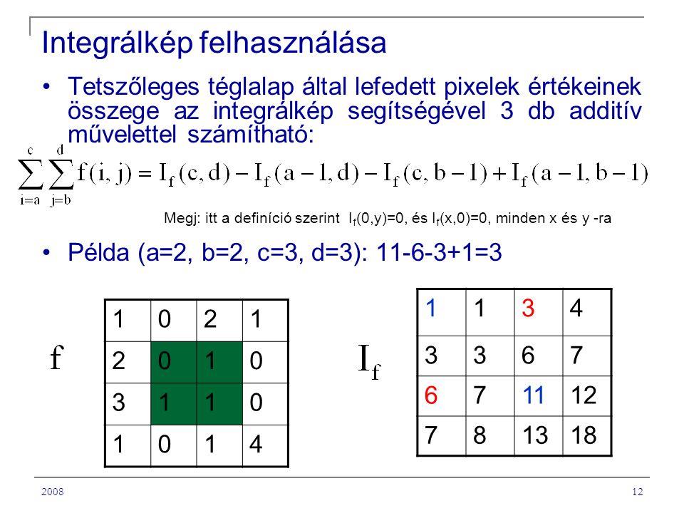 200812 Integrálkép felhasználása Tetszőleges téglalap által lefedett pixelek értékeinek összege az integrálkép segítségével 3 db additív művelettel számítható: Példa (a=2, b=2, c=3, d=3): 11-6-3+1=3 1134 3367 671112 781318 1021 2010 3110 1014 Megj: itt a definíció szerint I f (0,y)=0, és I f (x,0)=0, minden x és y -ra