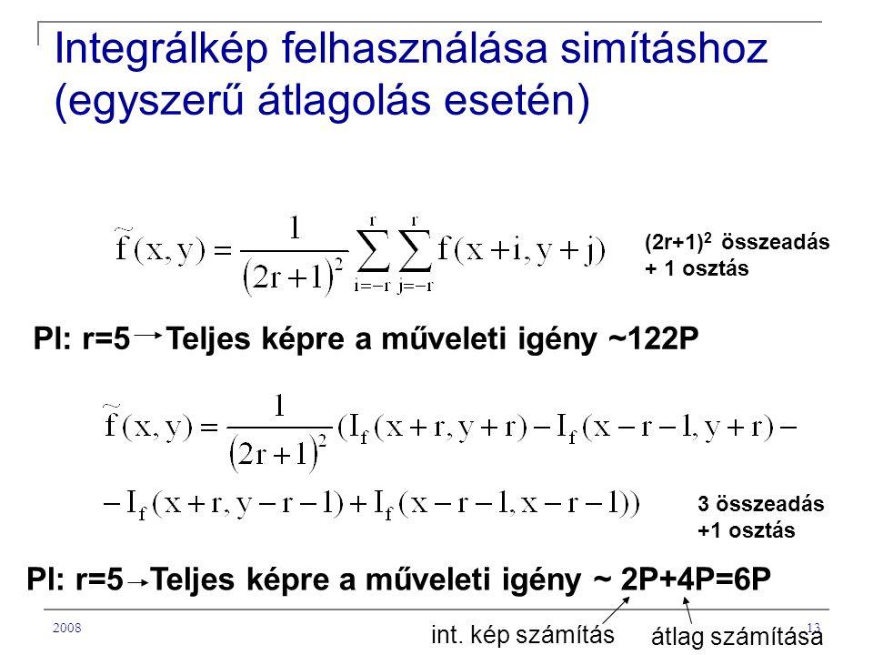 200813 Integrálkép felhasználása simításhoz (egyszerű átlagolás esetén) (2r+1) 2 összeadás + 1 osztás 3 összeadás +1 osztás Pl: r=5 Teljes képre a műveleti igény ~122P Pl: r=5 Teljes képre a műveleti igény ~ 2P+4P=6P int.