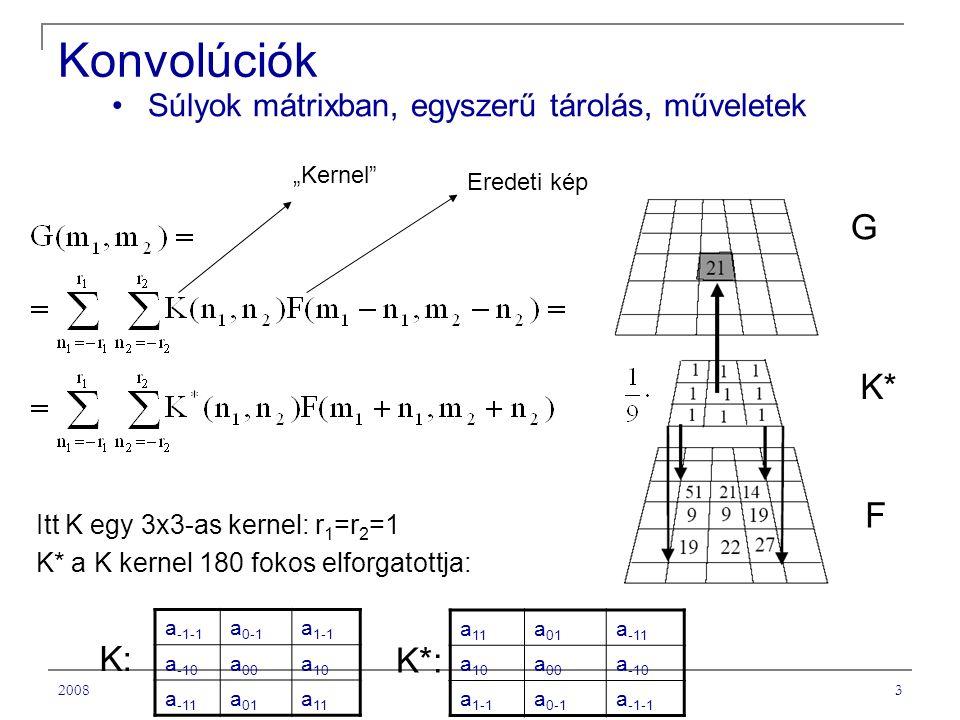 """20083 Konvolúciók a -1-1 a 0-1 a 1-1 a -10 a 00 a 10 a -11 a 01 a 11 Súlyok mátrixban, egyszerű tárolás, műveletek G K* F Itt K egy 3x3-as kernel: r 1 =r 2 =1 K* a K kernel 180 fokos elforgatottja: """"Kernel Eredeti kép a 11 a 01 a -11 a 10 a 00 a -10 a 1-1 a 0-1 a -1-1 K*: K:"""