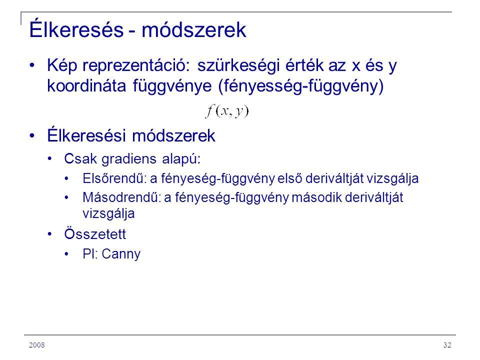 200832 Élkeresés - módszerek Kép reprezentáció: szürkeségi érték az x és y koordináta függvénye (fényesség-függvény) Élkeresési módszerek Csak gradiens alapú: Elsőrendű: a fényeség-függvény első deriváltját vizsgálja Másodrendű: a fényeség-függvény második deriváltját vizsgálja Összetett Pl: Canny