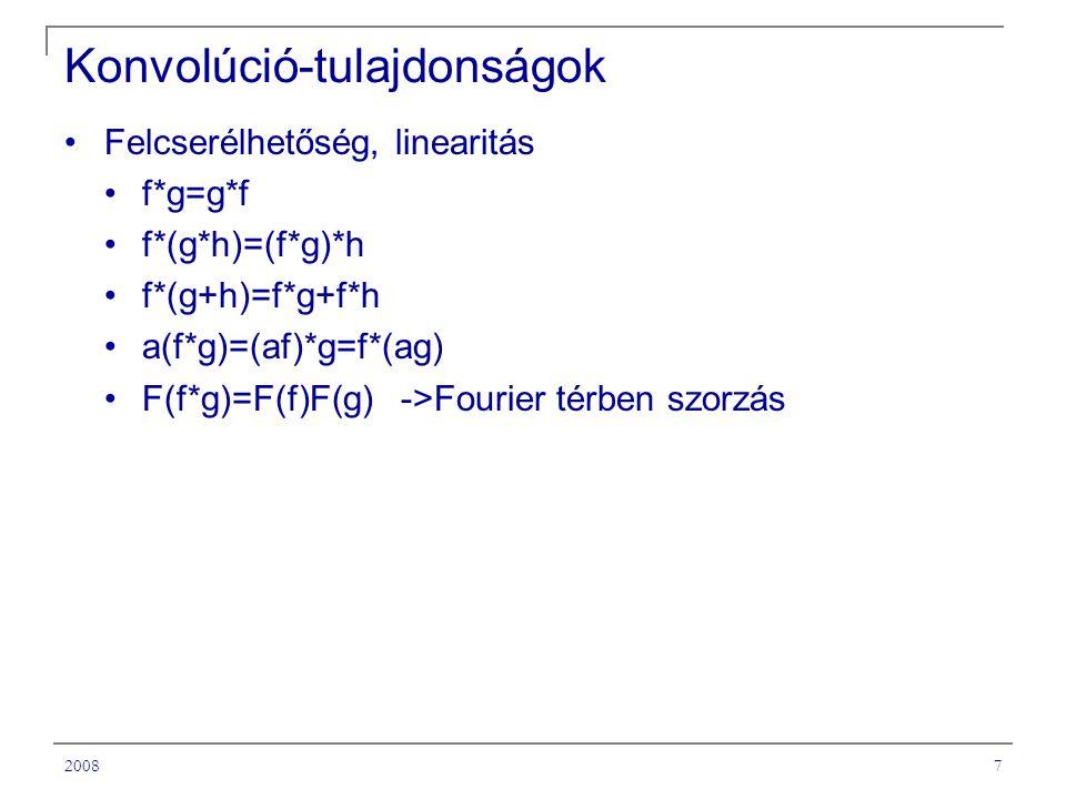 20087 Konvolúció-tulajdonságok Felcserélhetőség, linearitás f*g=g*f f*(g*h)=(f*g)*h f*(g+h)=f*g+f*h a(f*g)=(af)*g=f*(ag) F(f*g)=F(f)F(g) ->Fourier térben szorzás